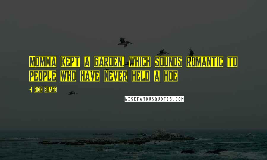 Rick Bragg Quotes: Momma kept a garden, which sounds romantic to people who have never held a hoe