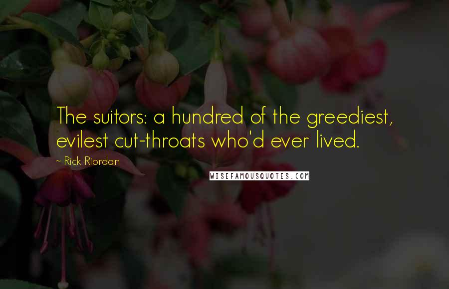 Rick Riordan Quotes: The suitors: a hundred of the greediest, evilest cut-throats who'd ever lived.
