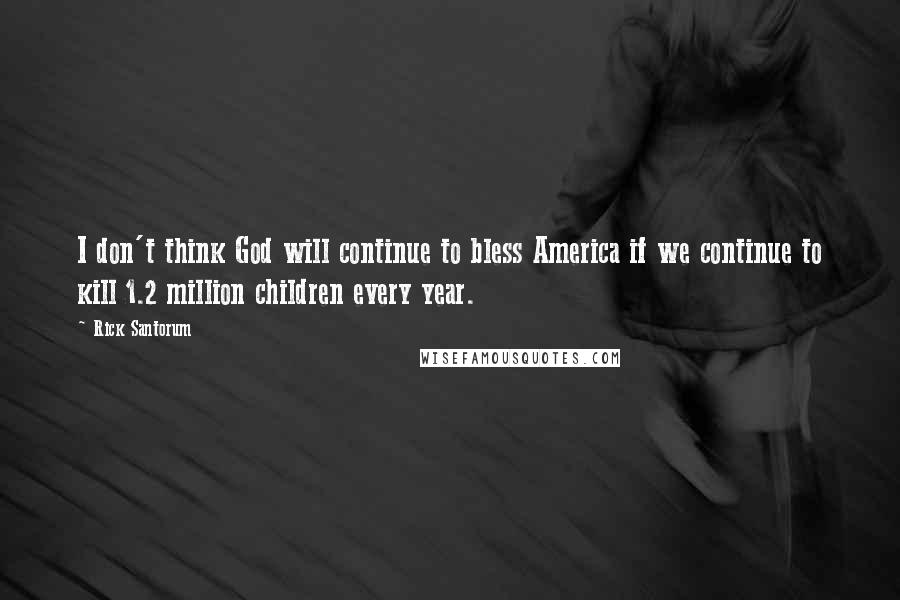Rick Santorum Quotes: I don't think God will continue to bless America if we continue to kill 1.2 million children every year.