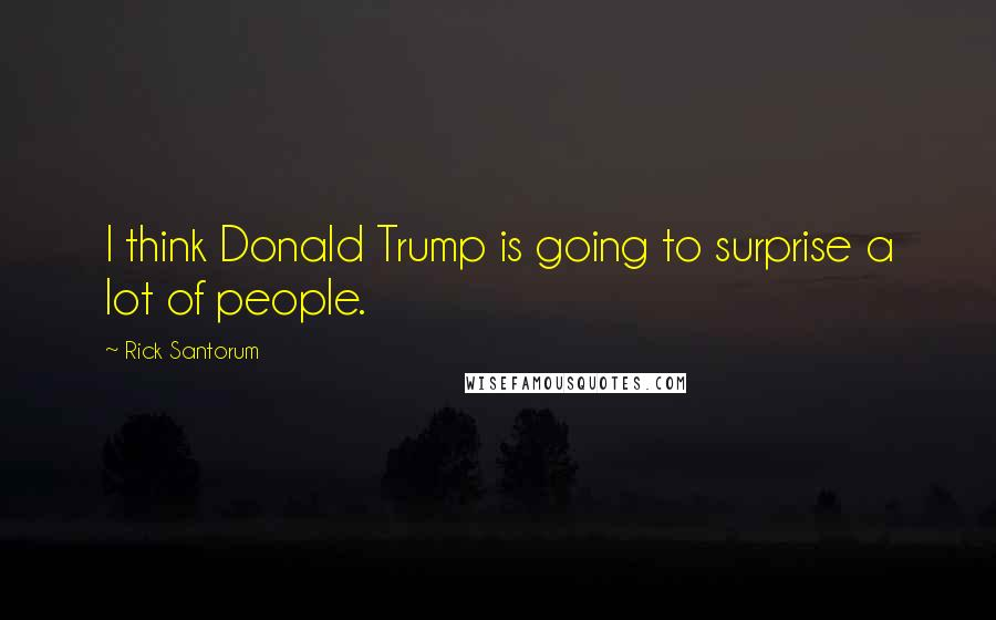 Rick Santorum Quotes: I think Donald Trump is going to surprise a lot of people.
