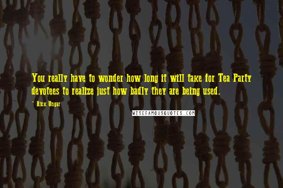 Rick Ungar Quotes: You really have to wonder how long it will take for Tea Party devotees to realize just how badly they are being used.