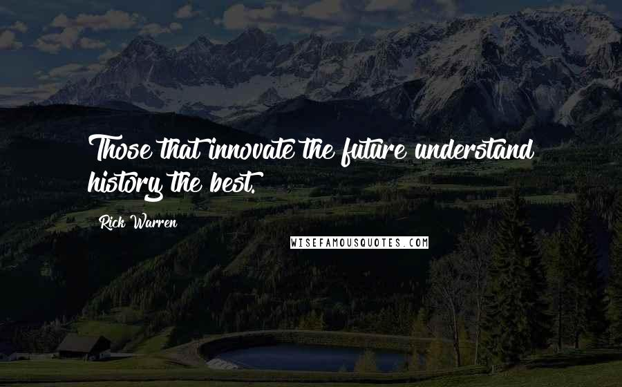 Rick Warren Quotes: Those that innovate the future understand history the best.