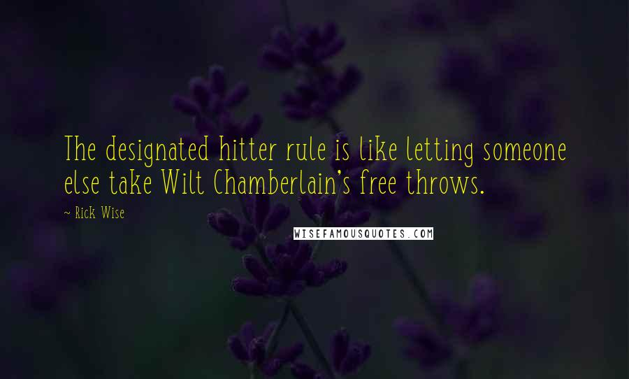Rick Wise Quotes: The designated hitter rule is like letting someone else take Wilt Chamberlain's free throws.