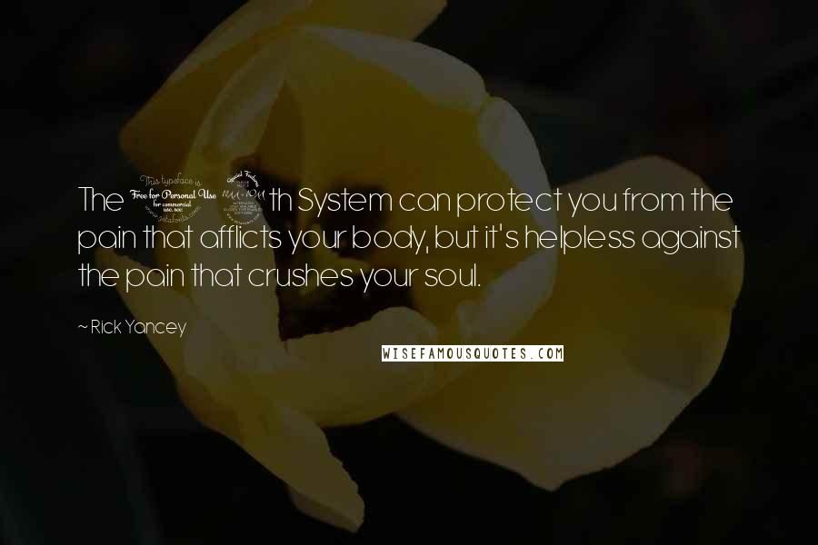 Rick Yancey Quotes: The 12th System can protect you from the pain that afflicts your body, but it's helpless against the pain that crushes your soul.