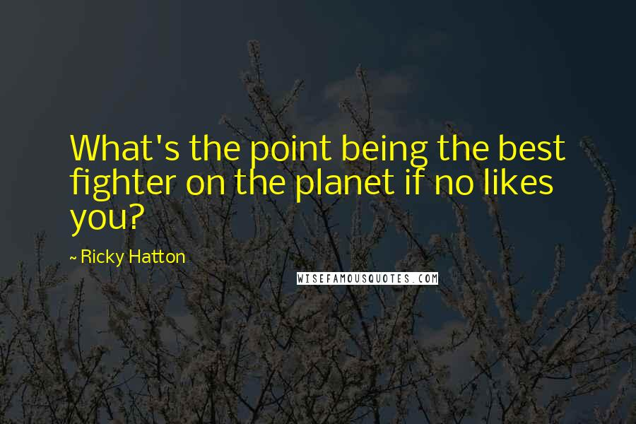 Ricky Hatton Quotes: What's the point being the best fighter on the planet if no likes you?