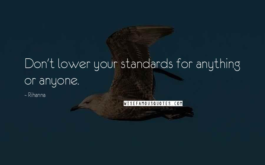 Rihanna Quotes: Don't lower your standards for anything or anyone.