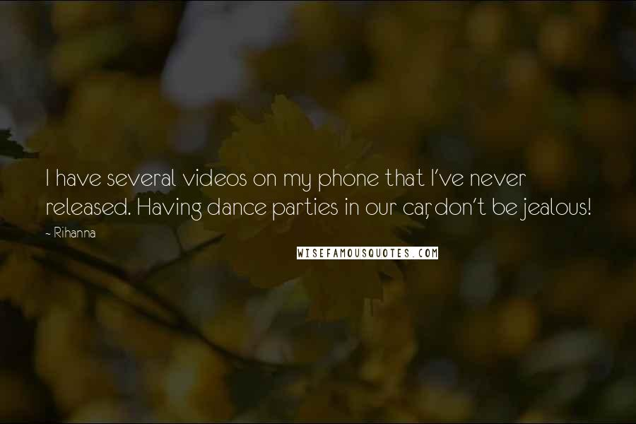 Rihanna Quotes: I have several videos on my phone that I've never released. Having dance parties in our car, don't be jealous!