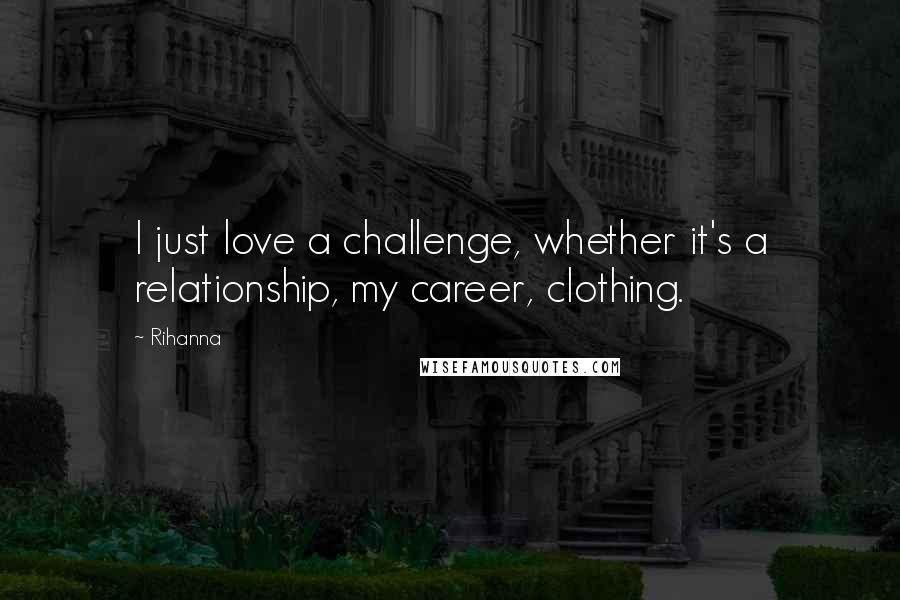 Rihanna Quotes: I just love a challenge, whether it's a relationship, my career, clothing.