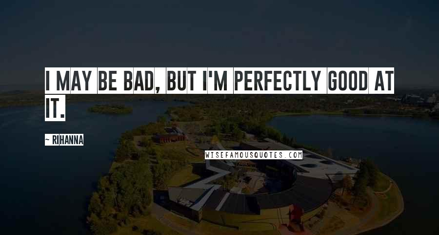 Rihanna Quotes: I may be bad, but I'm perfectly good at it.