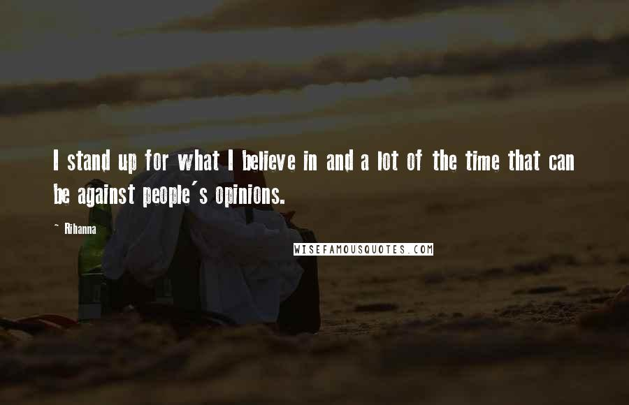 Rihanna Quotes: I stand up for what I believe in and a lot of the time that can be against people's opinions.