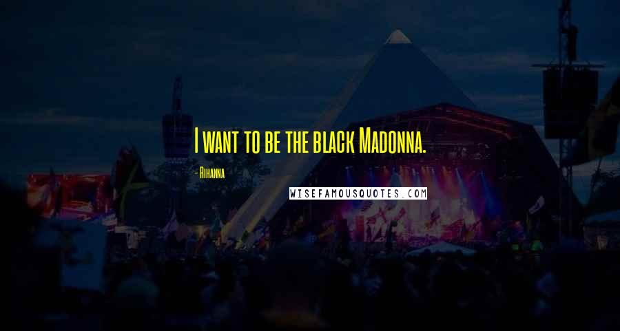 Rihanna Quotes: I want to be the black Madonna.