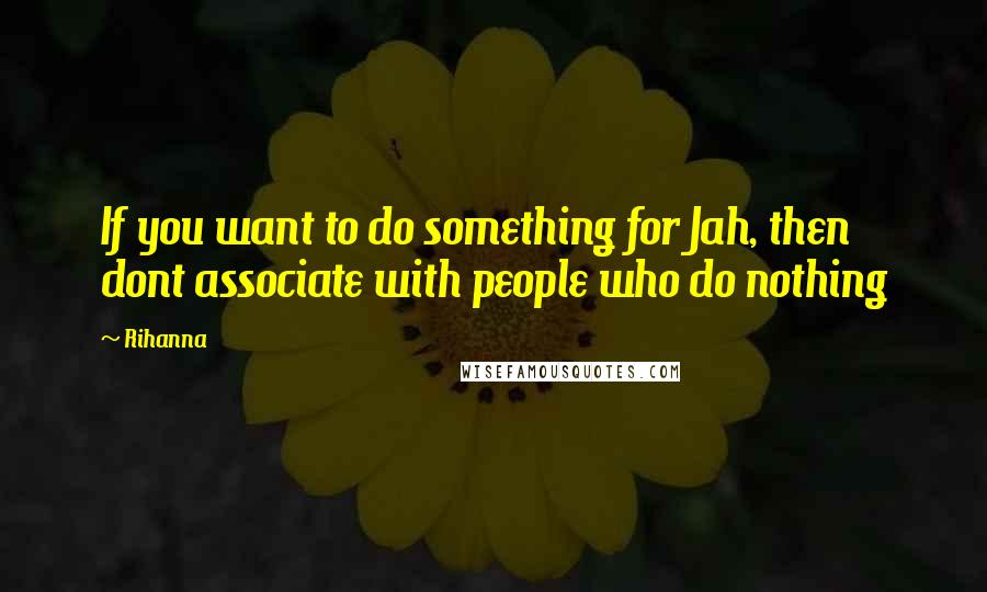 Rihanna Quotes: If you want to do something for Jah, then dont associate with people who do nothing