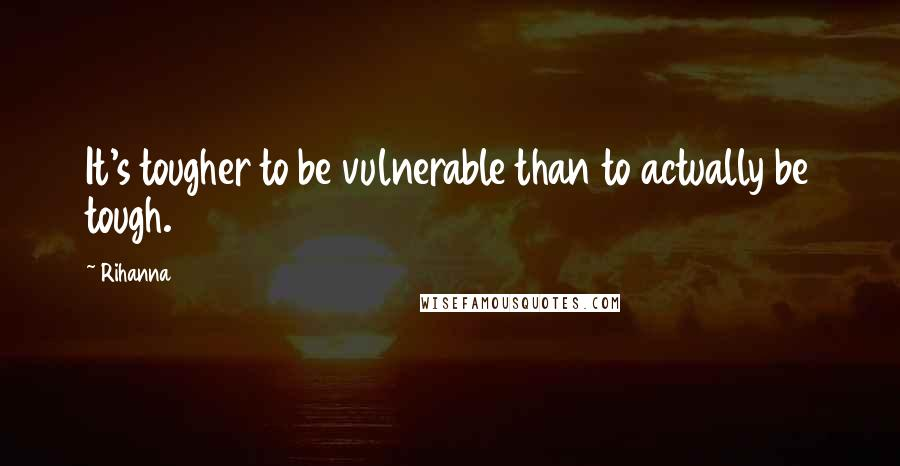 Rihanna Quotes: It's tougher to be vulnerable than to actually be tough.