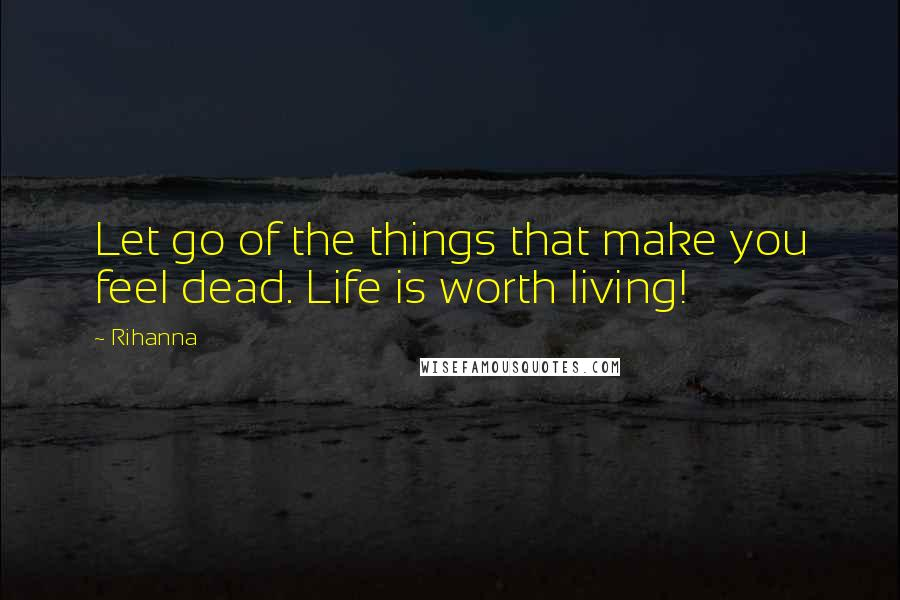Rihanna Quotes: Let go of the things that make you feel dead. Life is worth living!