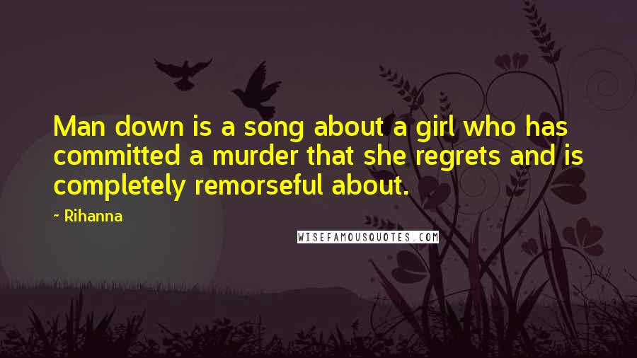 Rihanna Quotes: Man down is a song about a girl who has committed a murder that she regrets and is completely remorseful about.