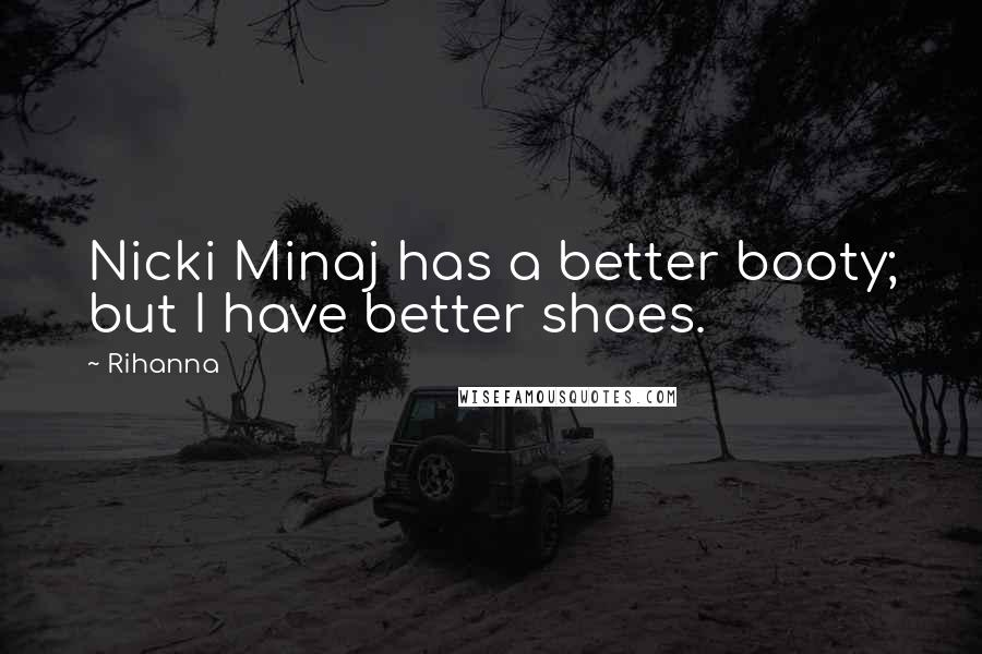 Rihanna Quotes: Nicki Minaj has a better booty; but I have better shoes.
