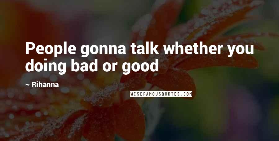 Rihanna Quotes: People gonna talk whether you doing bad or good