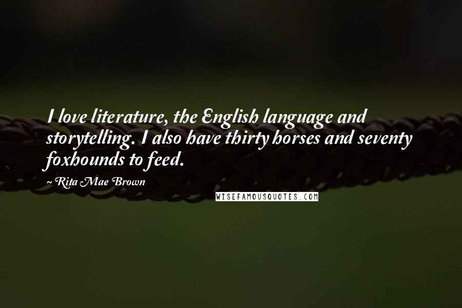 Rita Mae Brown Quotes: I love literature, the English language and storytelling. I also have thirty horses and seventy foxhounds to feed.