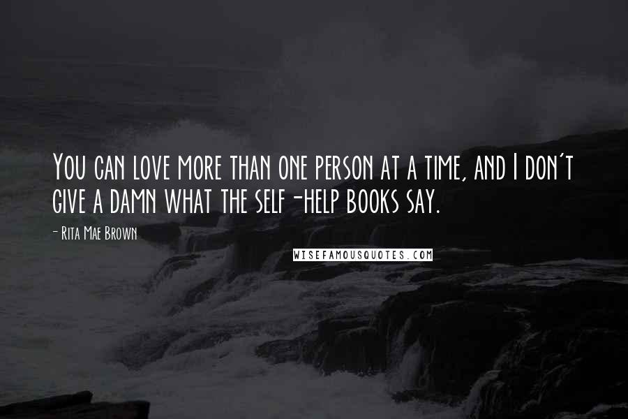 Rita Mae Brown Quotes: You can love more than one person at a time, and I don't give a damn what the self-help books say.
