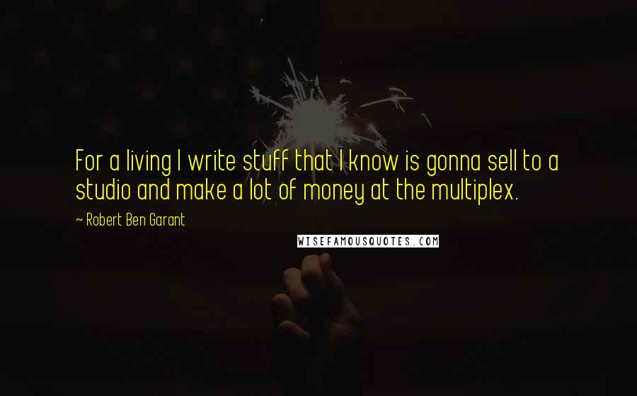 Robert Ben Garant Quotes: For a living I write stuff that I know is gonna sell to a studio and make a lot of money at the multiplex.