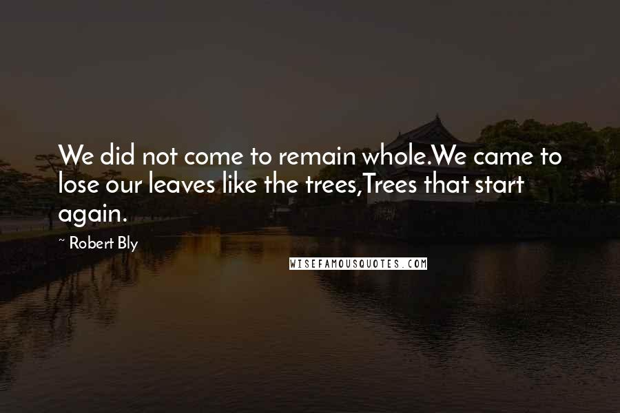 Robert Bly Quotes: We did not come to remain whole.We came to lose our leaves like the trees,Trees that start again.
