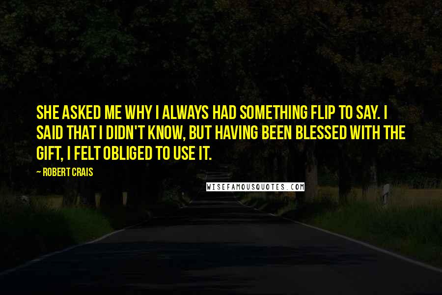 Robert Crais Quotes: She asked me why I always had something flip to say. I said that I didn't know, but having been blessed with the gift, I felt obliged to use it.