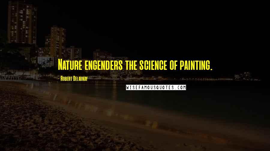 Robert Delaunay Quotes: Nature engenders the science of painting.