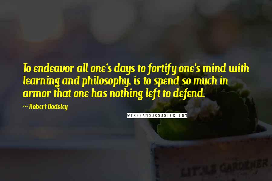 Robert Dodsley Quotes: To endeavor all one's days to fortify one's mind with learning and philosophy, is to spend so much in armor that one has nothing left to defend.