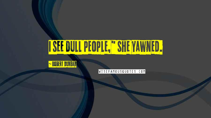"Robert Dunbar Quotes: I see dull people,"" she yawned."