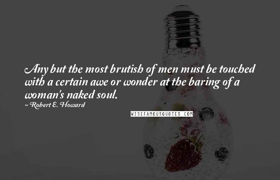 Robert E. Howard Quotes: Any but the most brutish of men must be touched with a certain awe or wonder at the baring of a woman's naked soul.