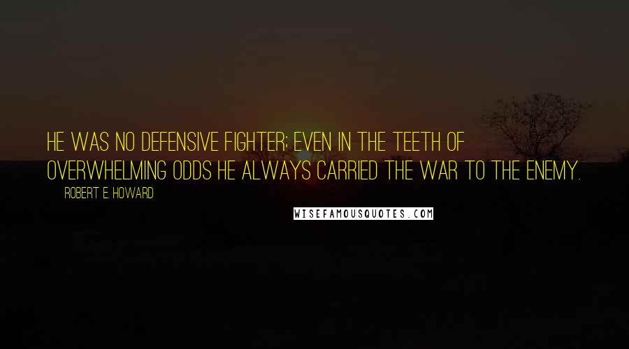 Robert E. Howard Quotes: He was no defensive fighter; even in the teeth of overwhelming odds he always carried the war to the enemy.