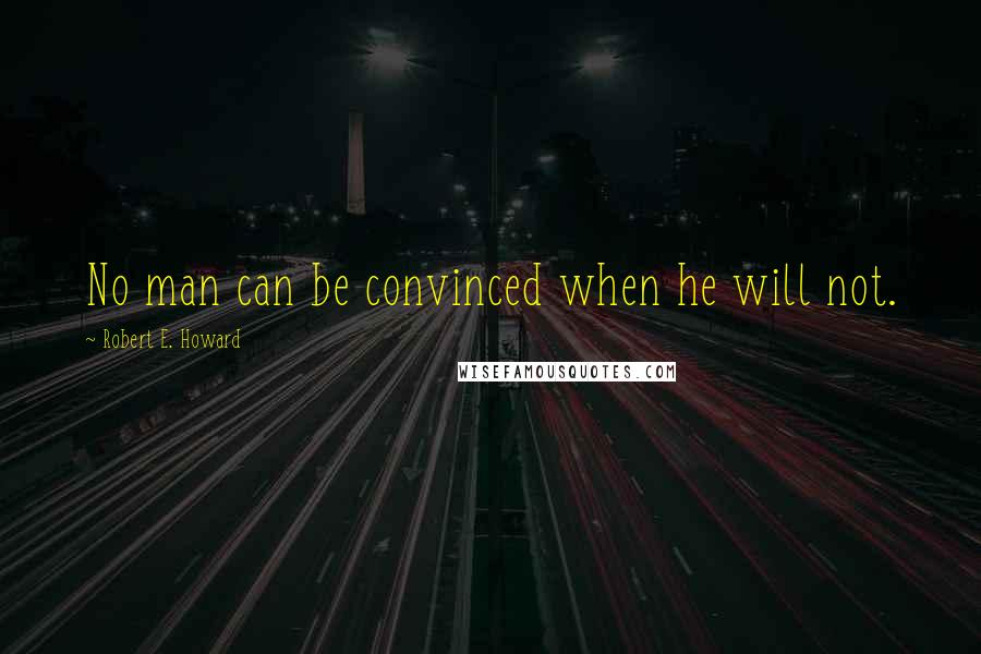 Robert E. Howard Quotes: No man can be convinced when he will not.
