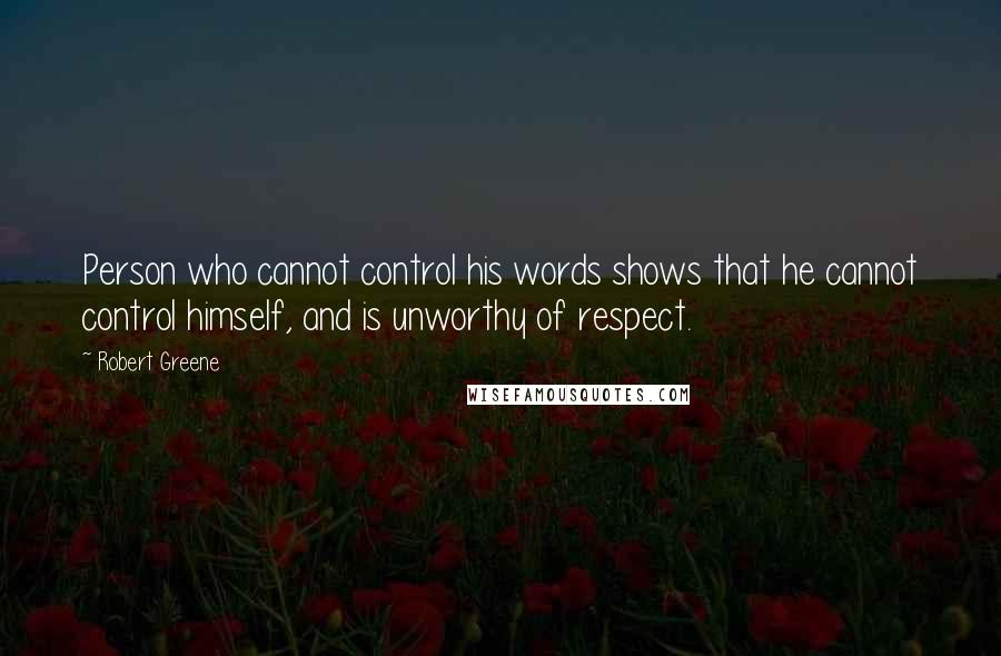 Robert Greene Quotes: Person who cannot control his words shows that he cannot control himself, and is unworthy of respect.