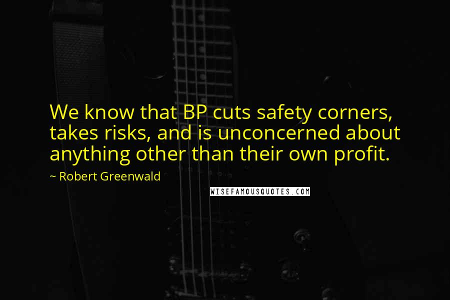 Robert Greenwald Quotes: We know that BP cuts safety corners, takes risks, and is unconcerned about anything other than their own profit.