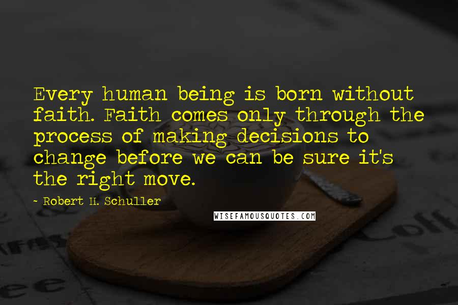 Robert H. Schuller Quotes: Every human being is born without faith. Faith comes only through the process of making decisions to change before we can be sure it's the right move.