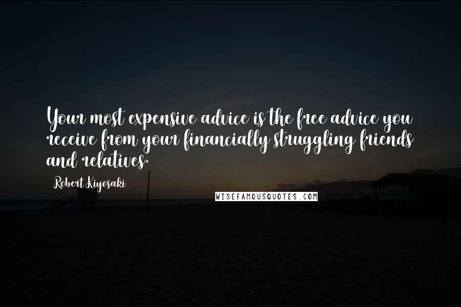 Robert Kiyosaki Quotes: Your most expensive advice is the free advice you receive from your financially struggling friends and relatives.