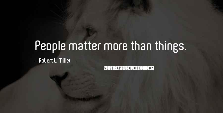 Robert L. Millet Quotes: People matter more than things.