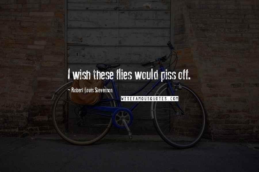 Robert Louis Stevenson Quotes: I wish these flies would piss off.