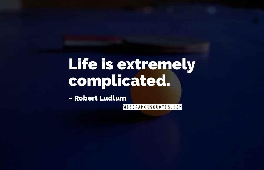 Robert Ludlum Quotes: Life is extremely complicated.