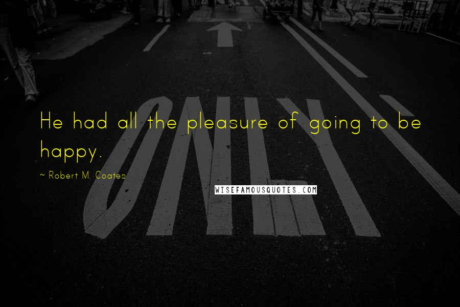 Robert M. Coates Quotes: He had all the pleasure of going to be happy.
