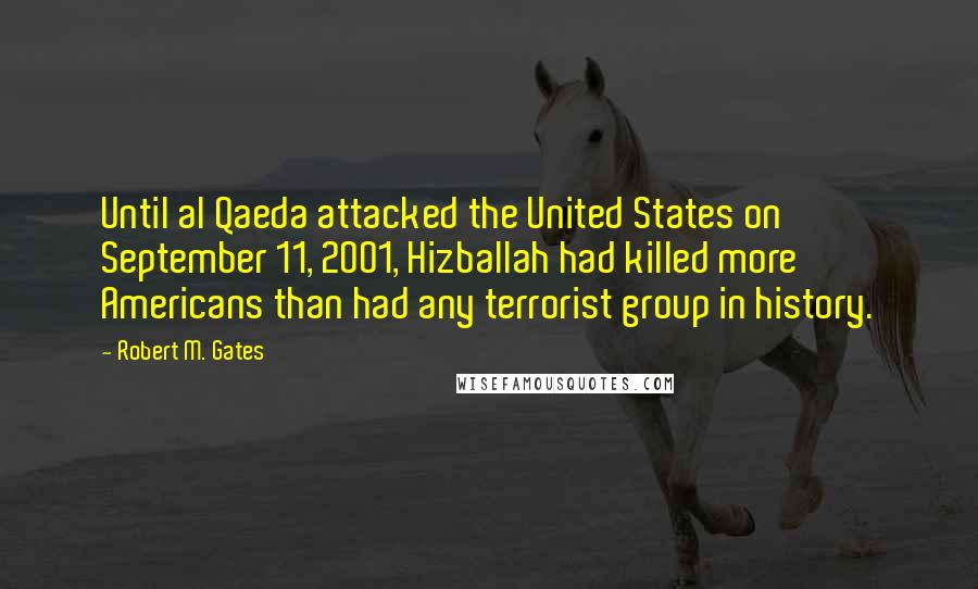 Robert M. Gates Quotes: Until al Qaeda attacked the United States on September 11, 2001, Hizballah had killed more Americans than had any terrorist group in history.