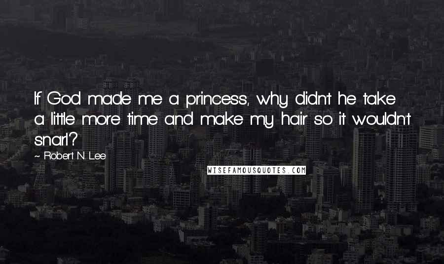 Robert N. Lee Quotes: If God made me a princess, why didn't he take a little more time and make my hair so it wouldn't snarl?
