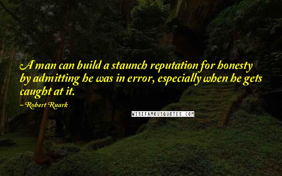 Robert Ruark Quotes: A man can build a staunch reputation for honesty by admitting he was in error, especially when he gets caught at it.