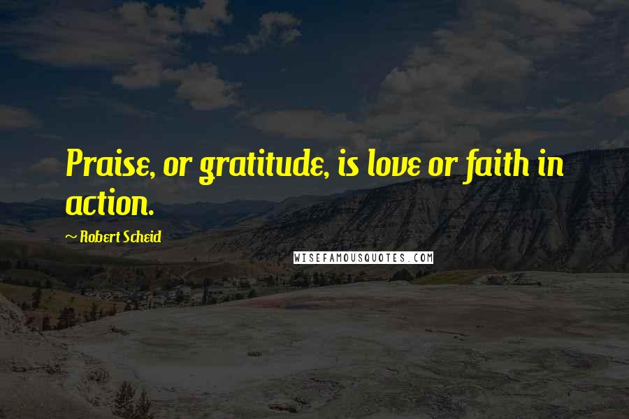 Robert Scheid Quotes: Praise, or gratitude, is love or faith in action.
