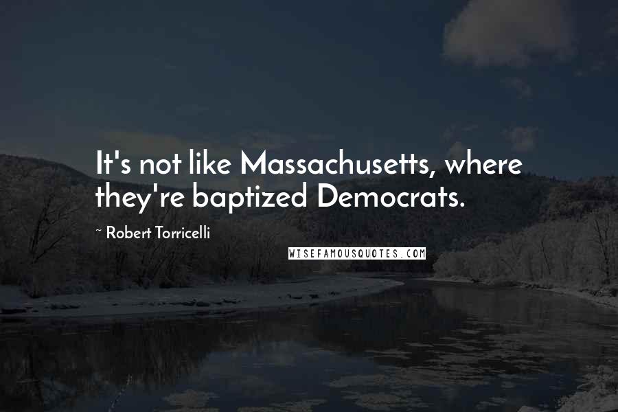 Robert Torricelli Quotes: It's not like Massachusetts, where they're baptized Democrats.