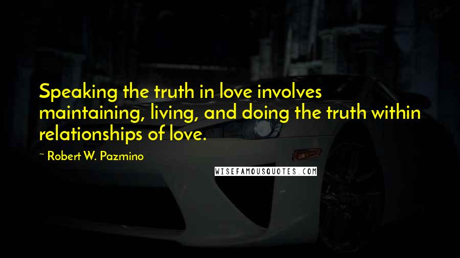 Robert W. Pazmino Quotes: Speaking the truth in love involves maintaining, living, and doing the truth within relationships of love.