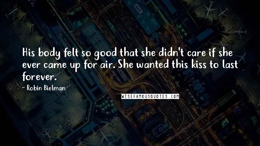 Robin Bielman Quotes: His body felt so good that she didn't care if she ever came up for air. She wanted this kiss to last forever.