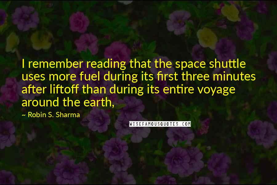 Robin S. Sharma Quotes: I remember reading that the space shuttle uses more fuel during its first three minutes after liftoff than during its entire voyage around the earth,
