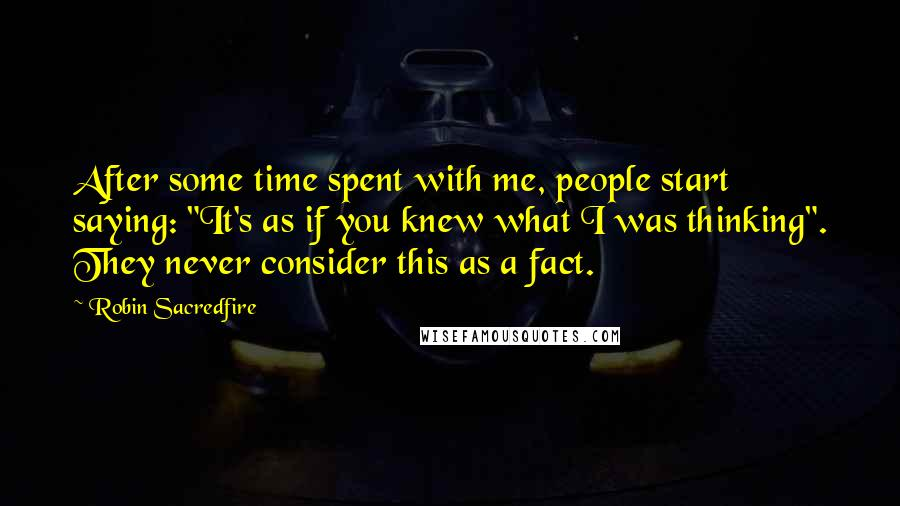 "Robin Sacredfire Quotes: After some time spent with me, people start saying: ""It's as if you knew what I was thinking"". They never consider this as a fact."