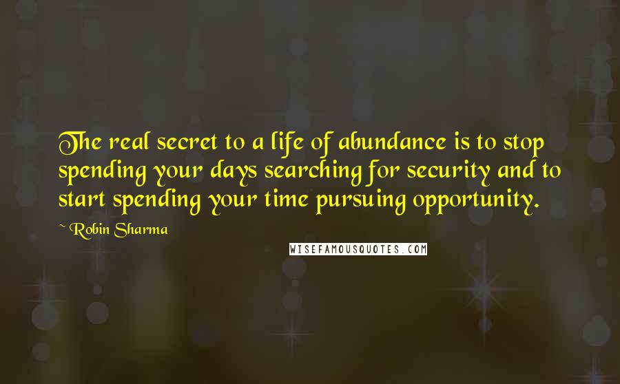 Robin Sharma Quotes: The real secret to a life of abundance is to stop spending your days searching for security and to start spending your time pursuing opportunity.